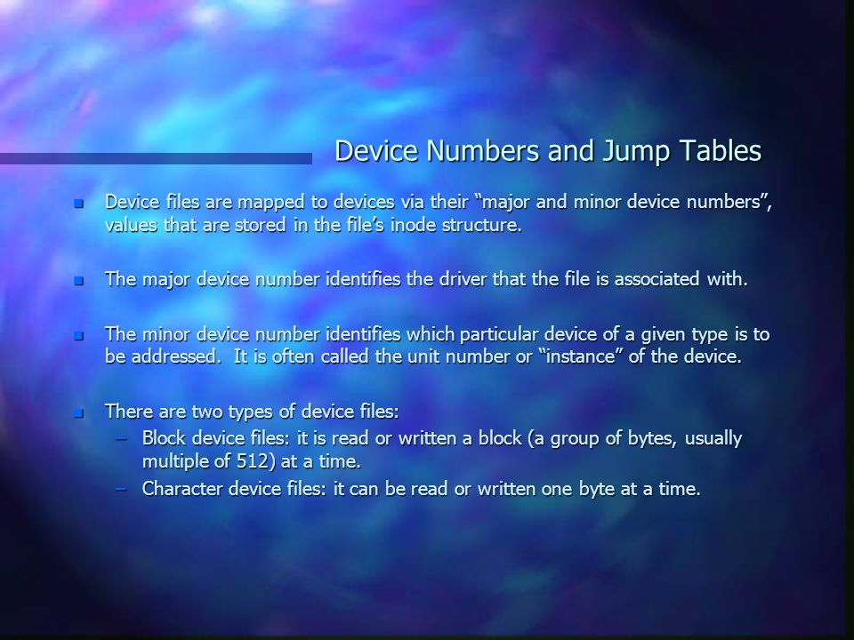 Device Numbers and Jump Tables n Device files are mapped to devices via their major and minor device numbers , values that are stored in the file's inode structure.
