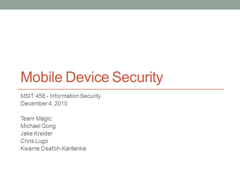 Mobile Device Security MSIT 458 - Information Security December 4, 2010 Team Magic: Michael Gong Jake Kreider Chris Lugo Kwame Osafoh-Kantanka