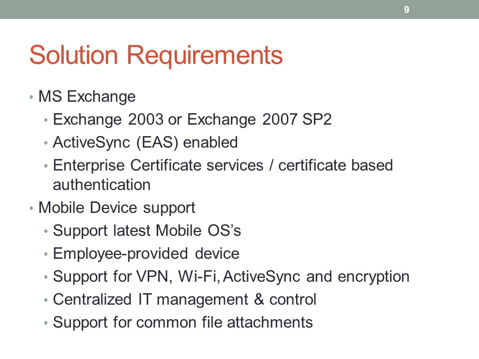 Solution Requirements MS Exchange Exchange 2003 or Exchange 2007 SP2 ActiveSync (EAS) enabled Enterprise Certificate services / certificate based authentication Mobile Device support Support latest Mobile OS's Employee-provided device Support for VPN, Wi-Fi, ActiveSync and encryption Centralized IT management & control Support for common file attachments 9