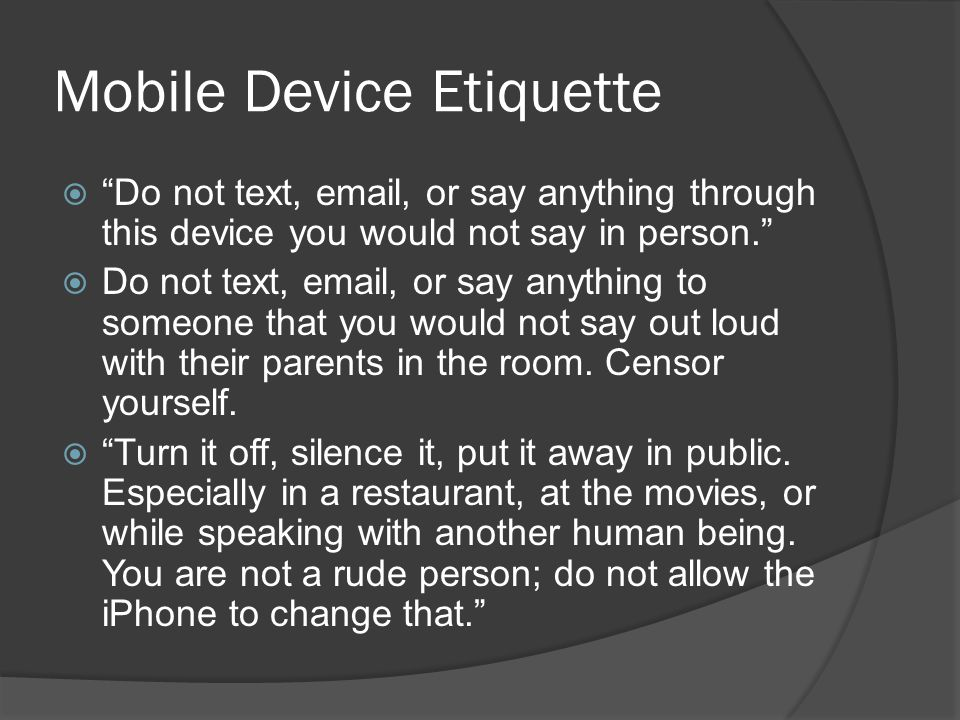 Mobile Device Etiquette  Do not text, email, or say anything through this device you would not say in person.  Do not text, email, or say anything to someone that you would not say out loud with their parents in the room.