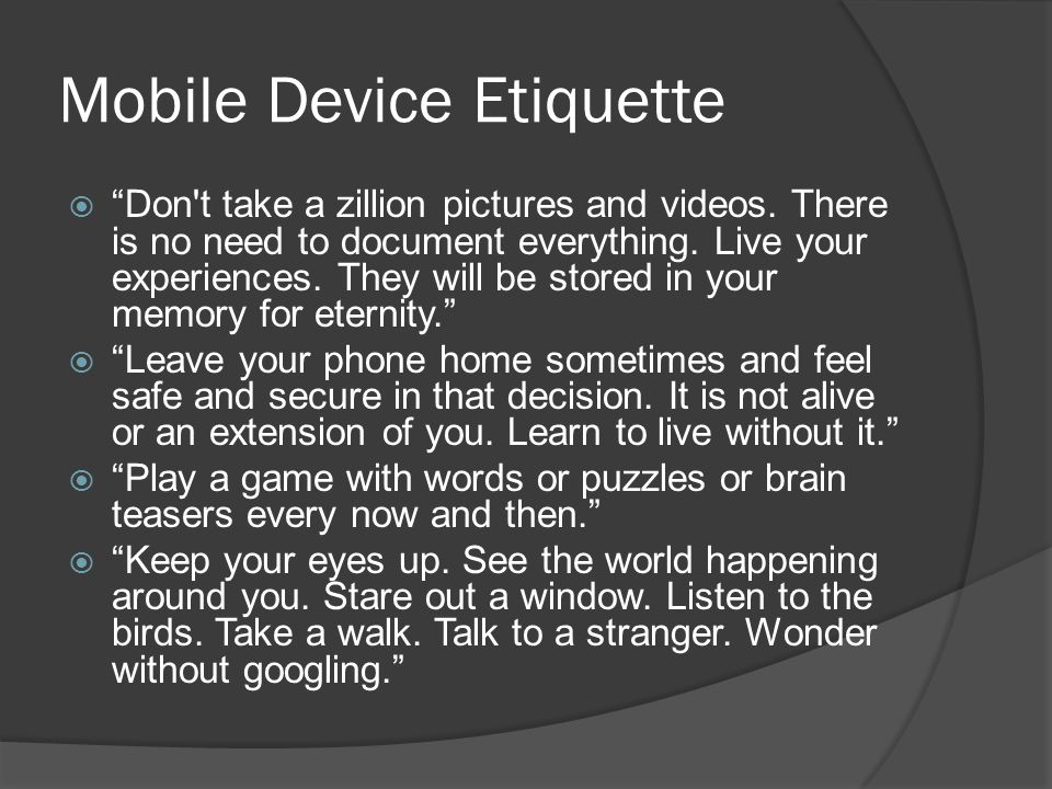 Mobile Device Etiquette  Don t take a zillion pictures and videos.