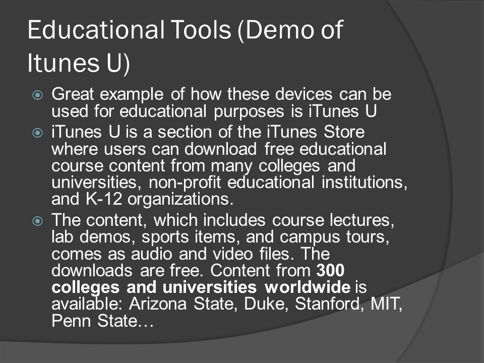 Educational Tools (Demo of Itunes U)  Great example of how these devices can be used for educational purposes is iTunes U  iTunes U is a section of the iTunes Store where users can download free educational course content from many colleges and universities, non-profit educational institutions, and K-12 organizations.
