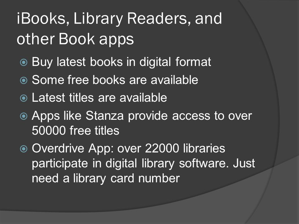 iBooks, Library Readers, and other Book apps  Buy latest books in digital format  Some free books are available  Latest titles are available  Apps like Stanza provide access to over 50000 free titles  Overdrive App: over 22000 libraries participate in digital library software.