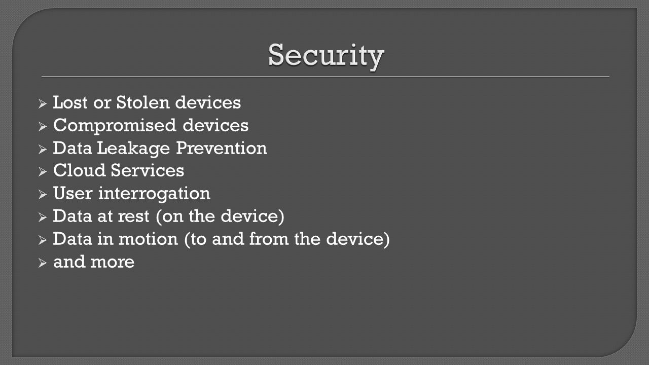  Lost or Stolen devices  Compromised devices  Data Leakage Prevention  Cloud Services  User interrogation  Data at rest (on the device)  Data i
