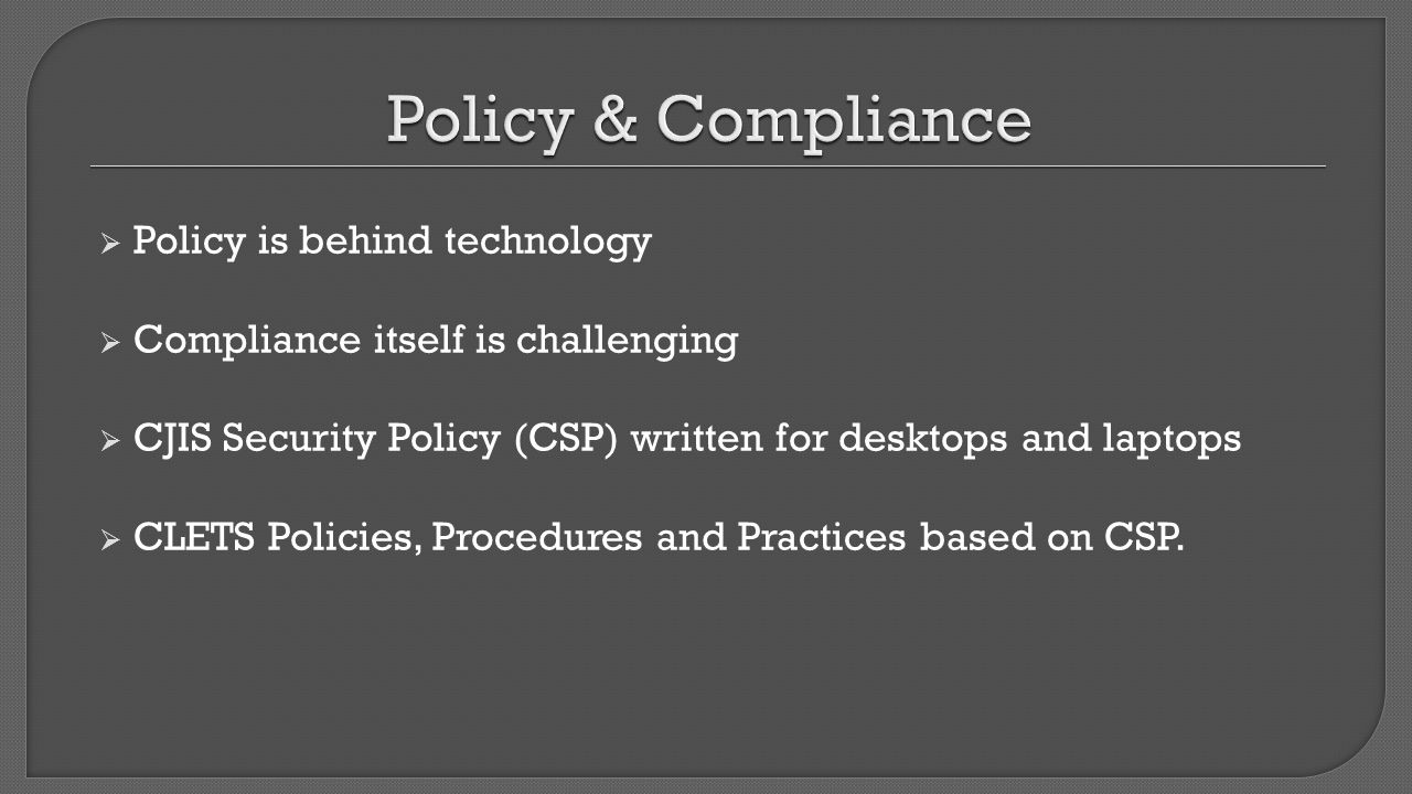  Policy is behind technology  Compliance itself is challenging  CJIS Security Policy (CSP) written for desktops and laptops  CLETS Policies, Proce