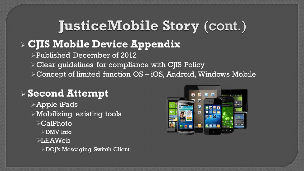  CJIS Mobile Device Appendix  Published December of 2012  Clear guidelines for compliance with CJIS Policy  Concept of limited function OS – iOS,