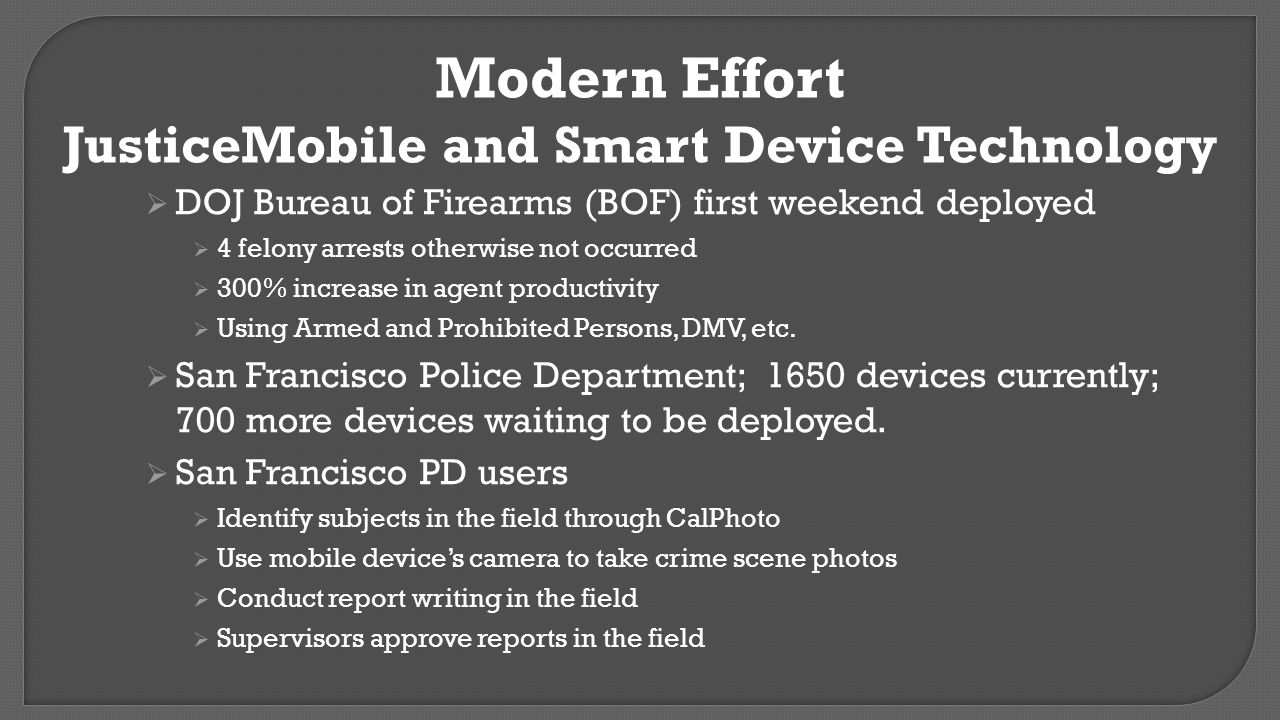 Modern Effort JusticeMobile and Smart Device Technology  DOJ Bureau of Firearms (BOF) first weekend deployed  4 felony arrests otherwise not occurre