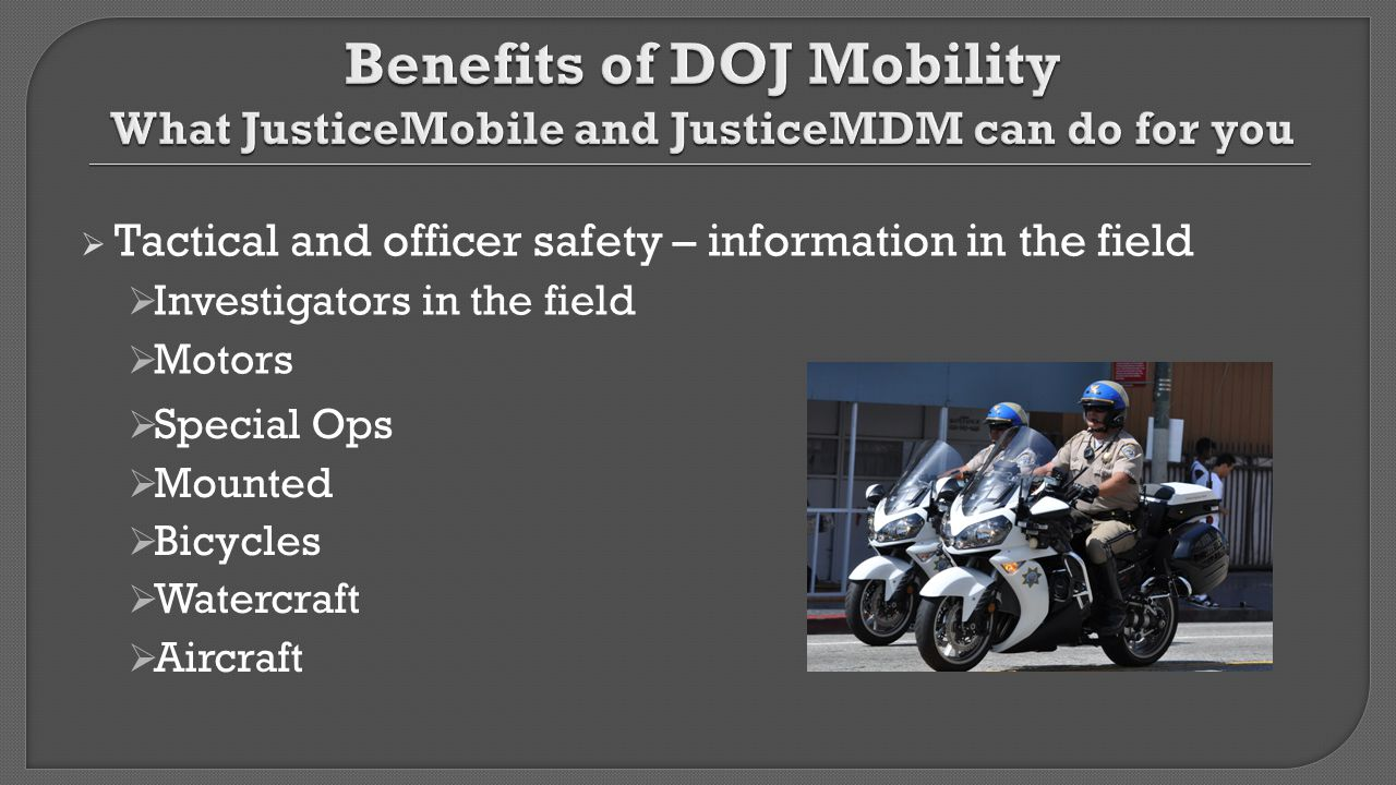  Tactical and officer safety – information in the field  Investigators in the field  Motors  Special Ops  Mounted  Bicycles  Watercraft  Aircr