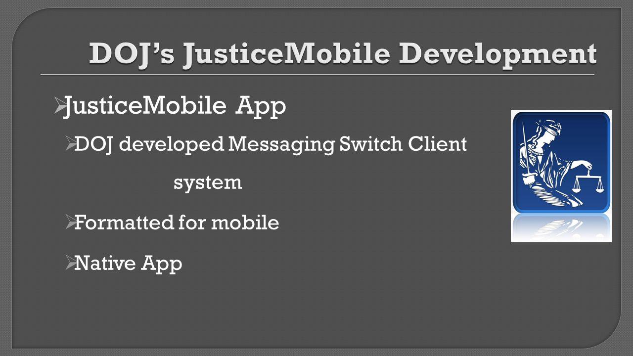  JusticeMobile App  DOJ developed Messaging Switch Client system  Formatted for mobile  Native App