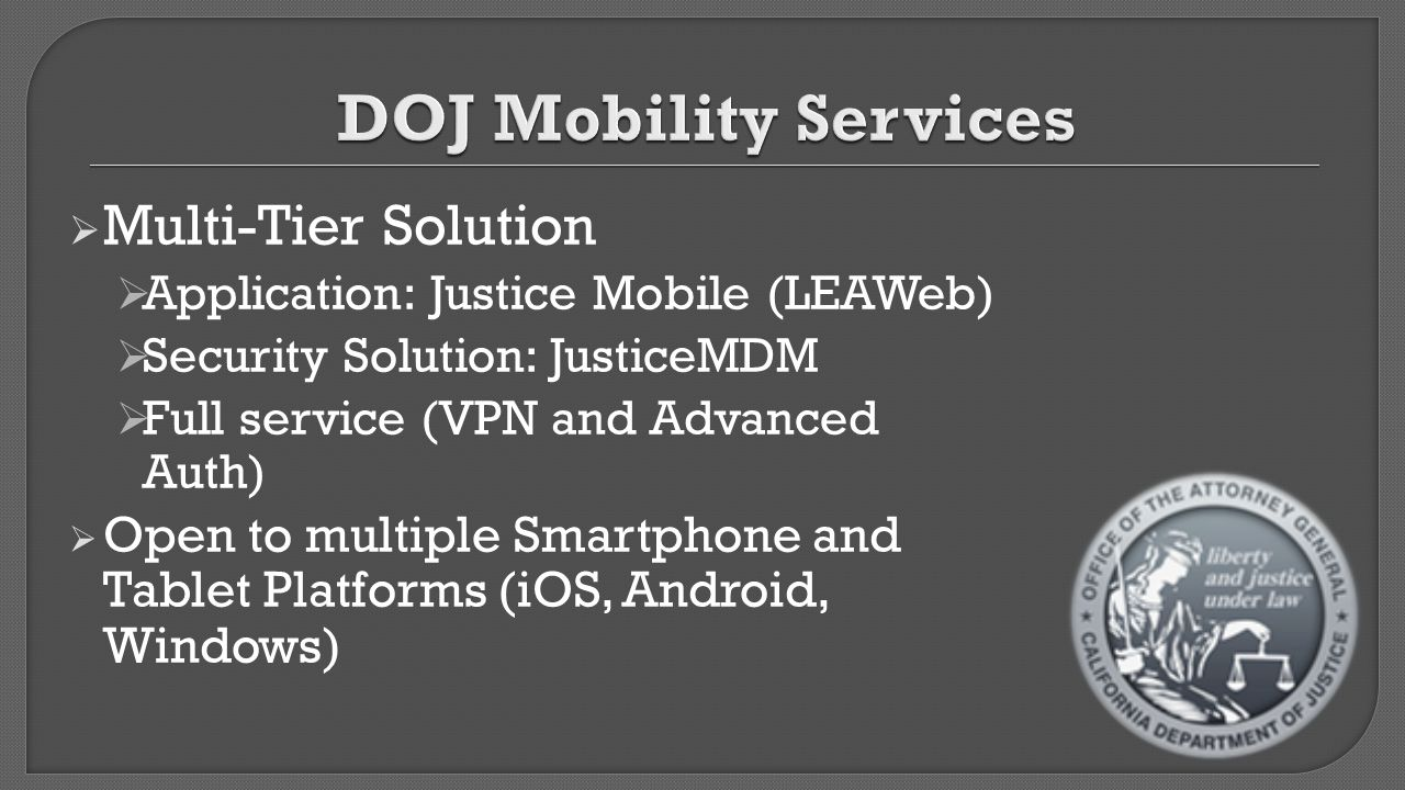  Multi-Tier Solution  Application: Justice Mobile (LEAWeb)  Security Solution: JusticeMDM  Full service (VPN and Advanced Auth)  Open to multiple