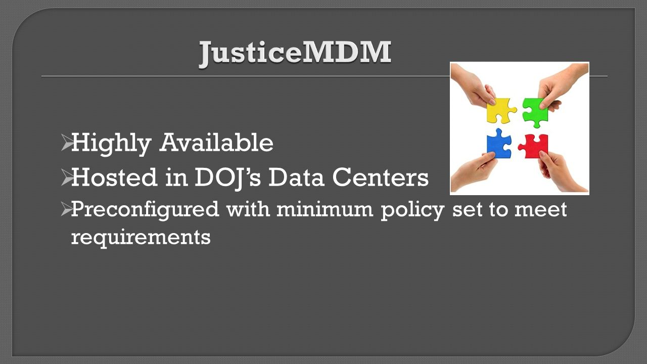  Highly Available  Hosted in DOJ's Data Centers  Preconfigured with minimum policy set to meet requirements