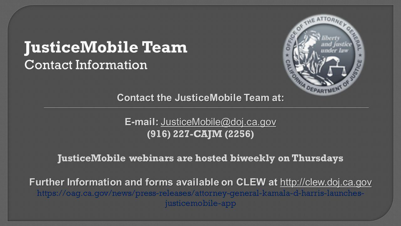 JusticeMobile Team Contact Information Contact the JusticeMobile Team at: E-mail: JusticeMobile@doj.ca.gov (916) 227-CAJM (2256) JusticeMobile webinar