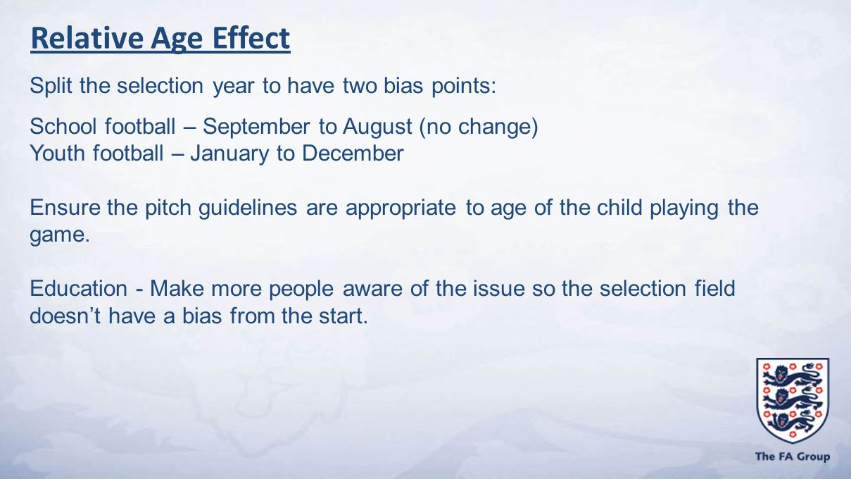 Split the selection year to have two bias points: School football – September to August (no change) Youth football – January to December Ensure the pitch guidelines are appropriate to age of the child playing the game.
