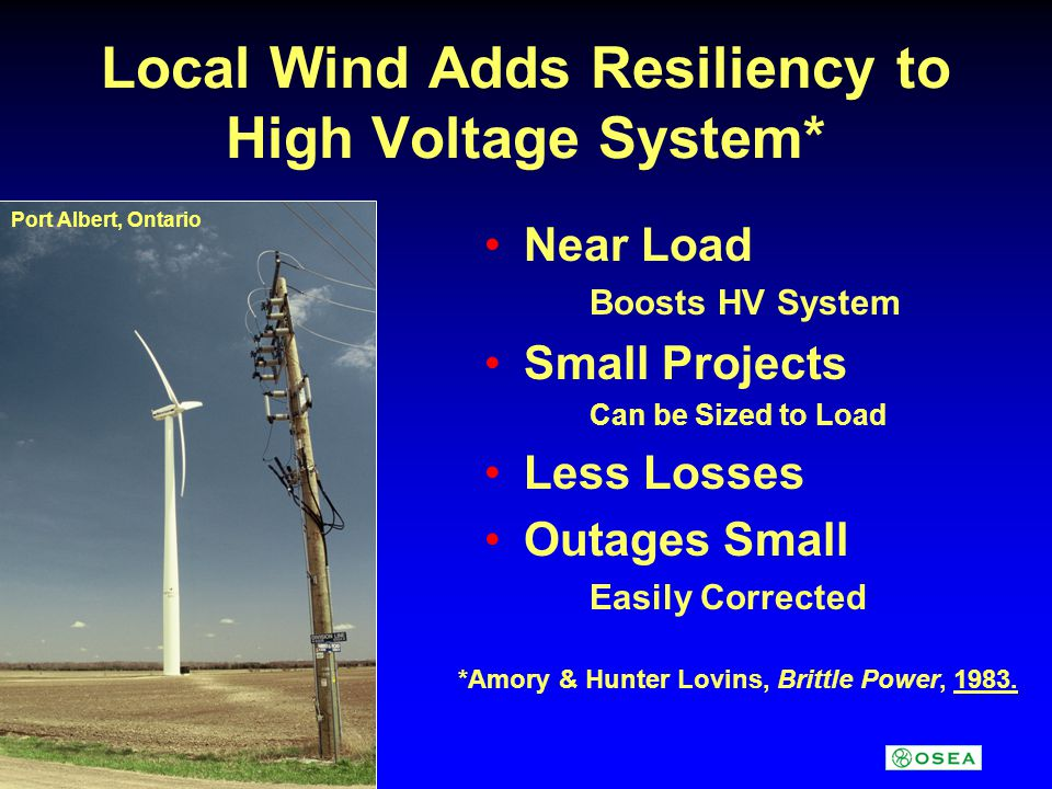 Local Wind Adds Resiliency to High Voltage System* Near Load Boosts HV System Small Projects Can be Sized to Load Less Losses Outages Small Easily Corrected *Amory & Hunter Lovins, Brittle Power, 1983.