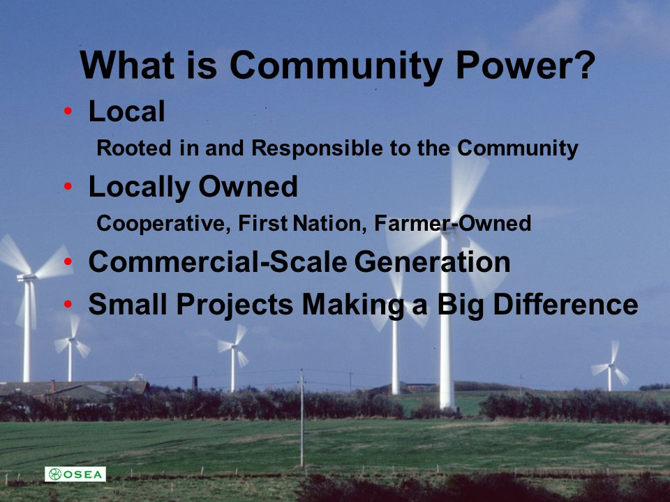 What is Community Power? Local Rooted in and Responsible to the Community Locally Owned Cooperative, First Nation, Farmer-Owned Commercial-Scale Gener