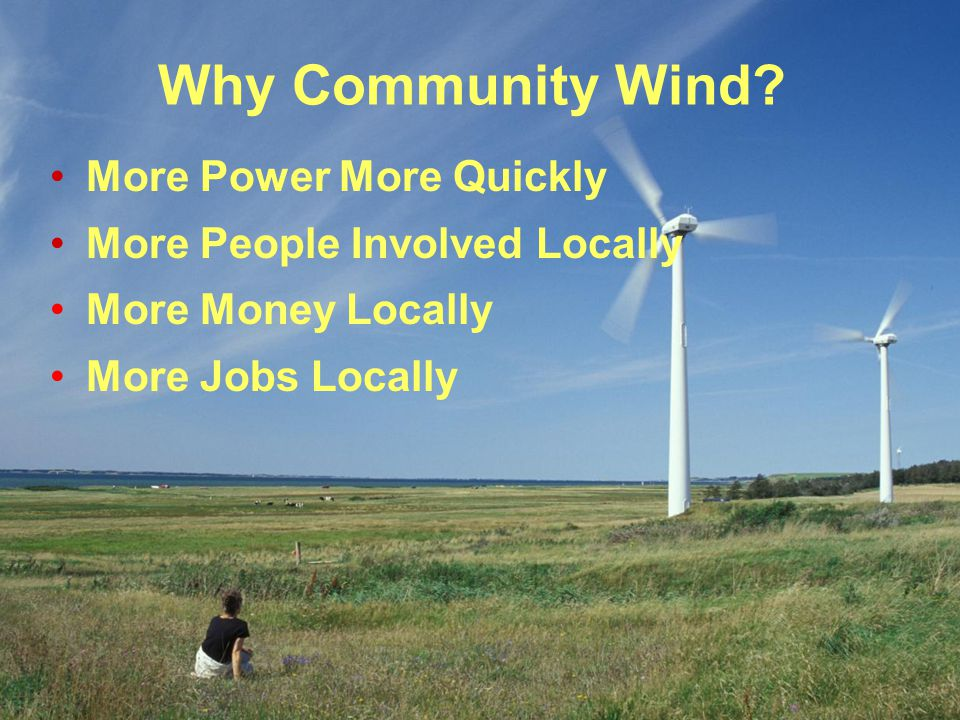 Why Community Wind? More Power More Quickly More People Involved Locally More Money Locally More Jobs Locally