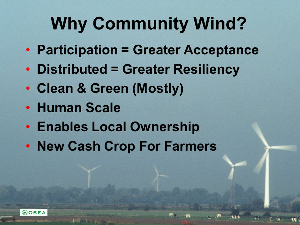 Why Community Wind? Participation = Greater Acceptance Distributed = Greater Resiliency Clean & Green (Mostly) Human Scale Enables Local Ownership New