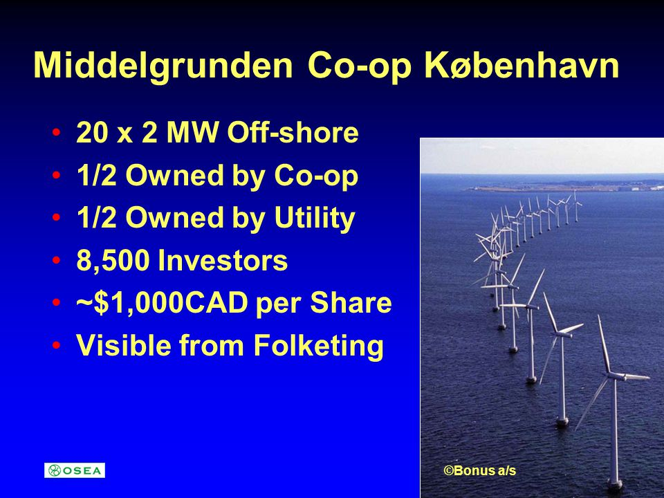 Middelgrunden Co-op København 20 x 2 MW Off-shore 1/2 Owned by Co-op 1/2 Owned by Utility 8,500 Investors ~$1,000CAD per Share Visible from Folketing