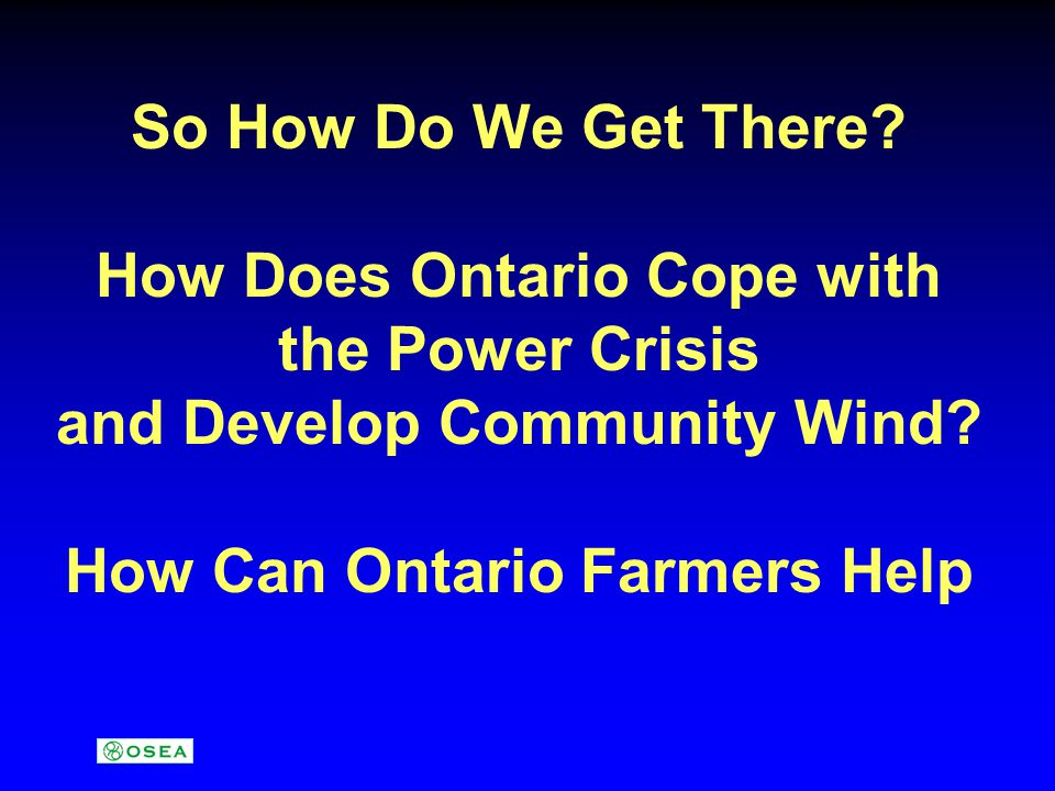 So How Do We Get There. How Does Ontario Cope with the Power Crisis and Develop Community Wind.