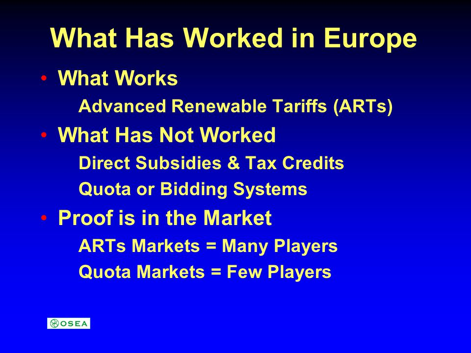 What Has Worked in Europe What Works Advanced Renewable Tariffs (ARTs) What Has Not Worked Direct Subsidies & Tax Credits Quota or Bidding Systems Proof is in the Market ARTs Markets = Many Players Quota Markets = Few Players