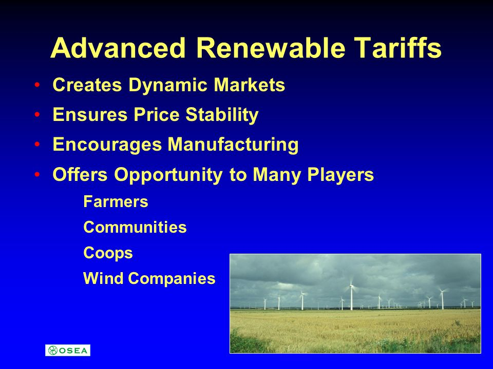 Advanced Renewable Tariffs Creates Dynamic Markets Ensures Price Stability Encourages Manufacturing Offers Opportunity to Many Players Farmers Communities Coops Wind Companies