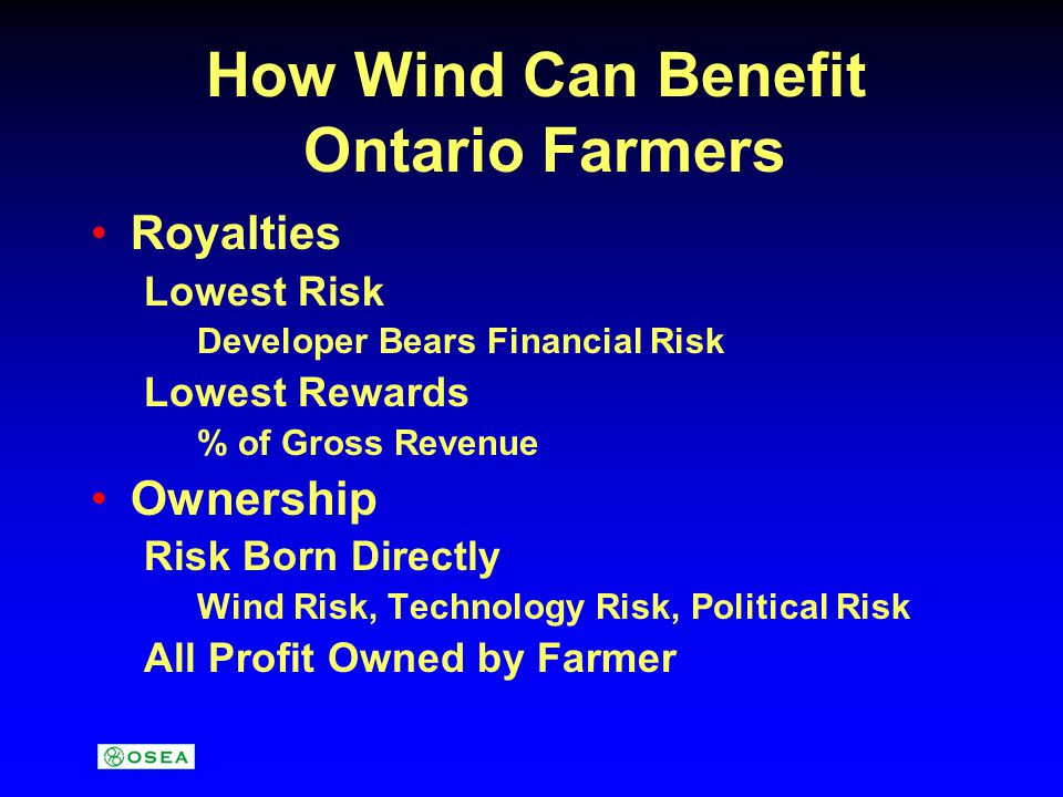 How Wind Can Benefit Ontario Farmers Royalties Lowest Risk Developer Bears Financial Risk Lowest Rewards % of Gross Revenue Ownership Risk Born Direct