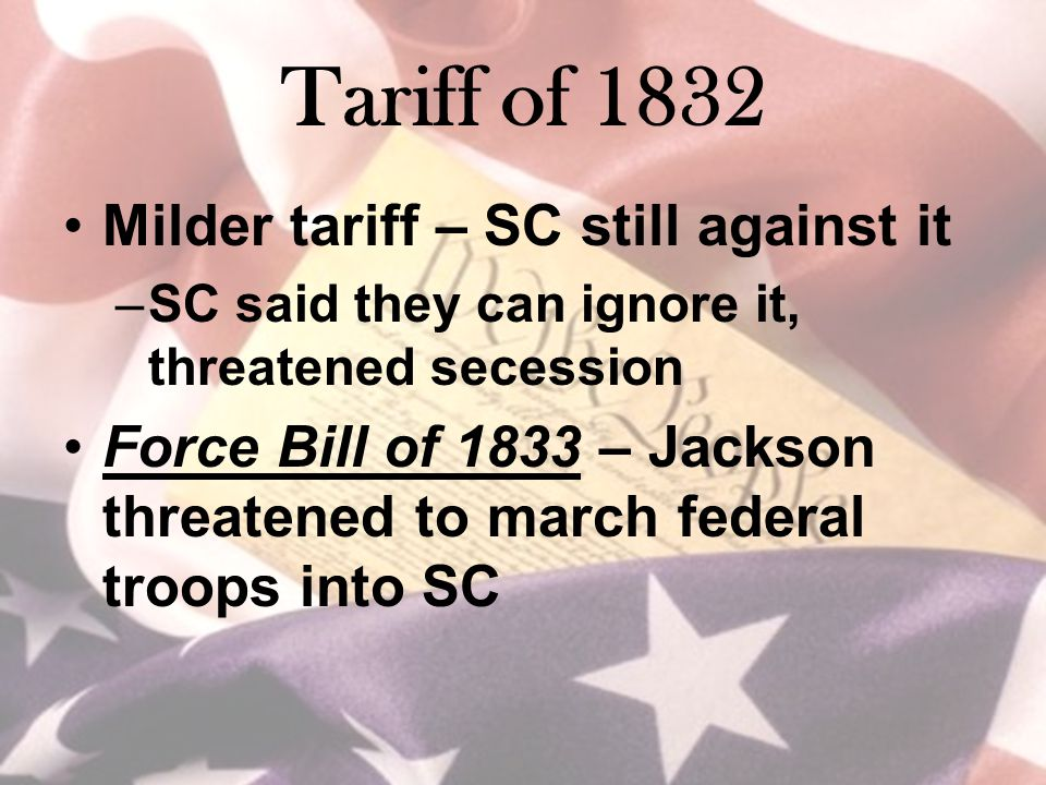 Tariff of 1832 Milder tariff – SC still against it –SC said they can ignore it, threatened secession Force Bill of 1833 – Jackson threatened to march