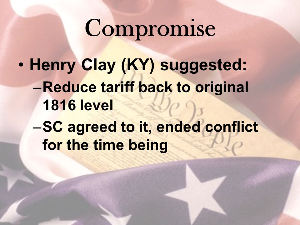 Compromise Henry Clay (KY) suggested: –Reduce tariff back to original 1816 level –SC agreed to it, ended conflict for the time being
