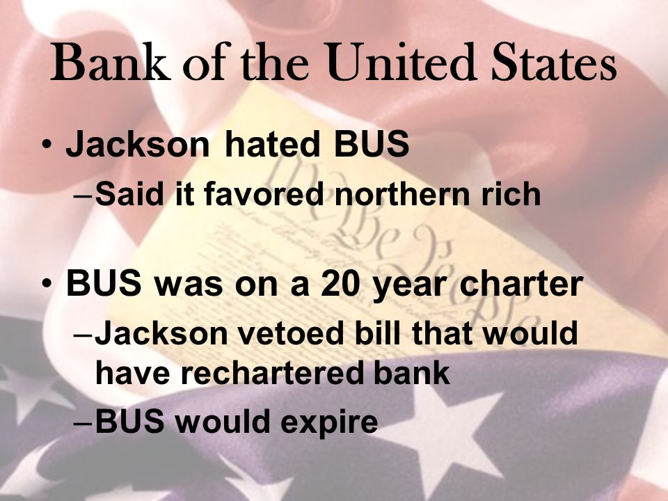 Bank of the United States Jackson hated BUS –Said it favored northern rich BUS was on a 20 year charter –Jackson vetoed bill that would have recharter