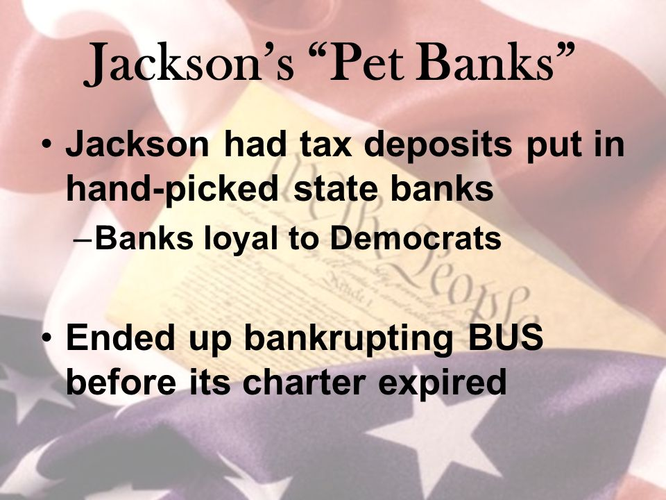 "Jackson's ""Pet Banks"" Jackson had tax deposits put in hand-picked state banks –Banks loyal to Democrats Ended up bankrupting BUS before its charter ex"