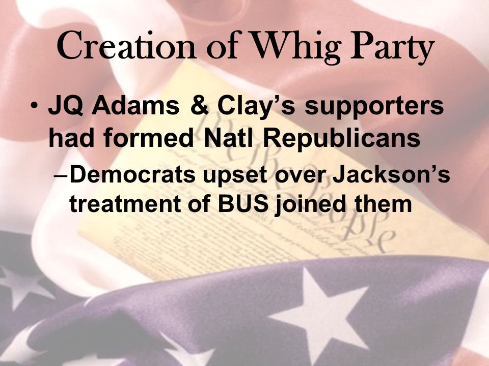 Creation of Whig Party JQ Adams & Clay's supporters had formed Natl Republicans –Democrats upset over Jackson's treatment of BUS joined them