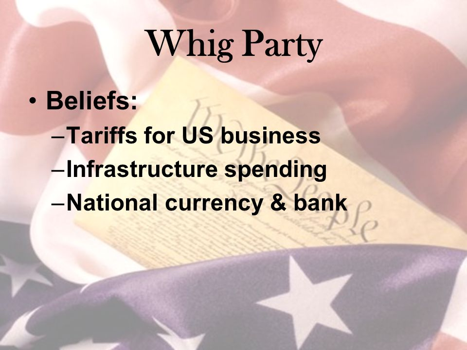 Whig Party Beliefs: –Tariffs for US business –Infrastructure spending –National currency & bank