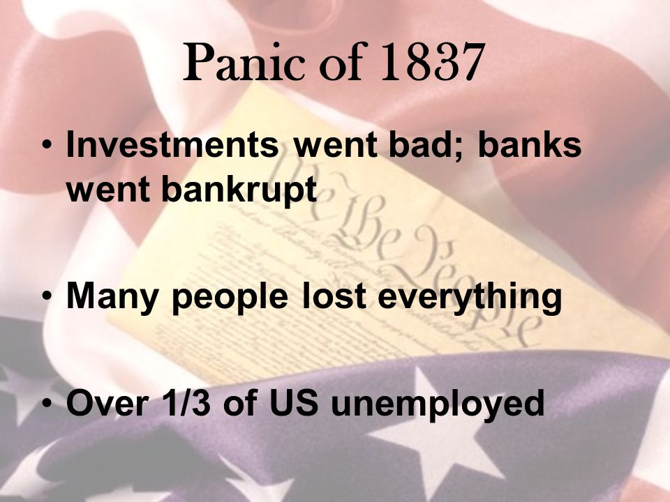 Panic of 1837 Investments went bad; banks went bankrupt Many people lost everything Over 1/3 of US unemployed
