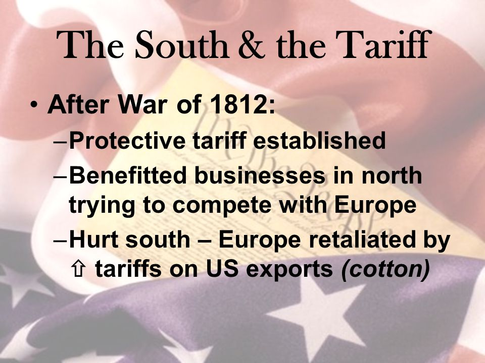 The South & the Tariff After War of 1812: –Protective tariff established –Benefitted businesses in north trying to compete with Europe –Hurt south – E