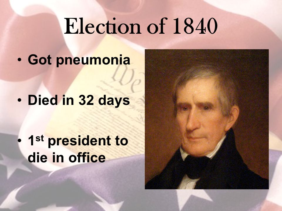Election of 1840 Got pneumonia Died in 32 days 1 st president to die in office