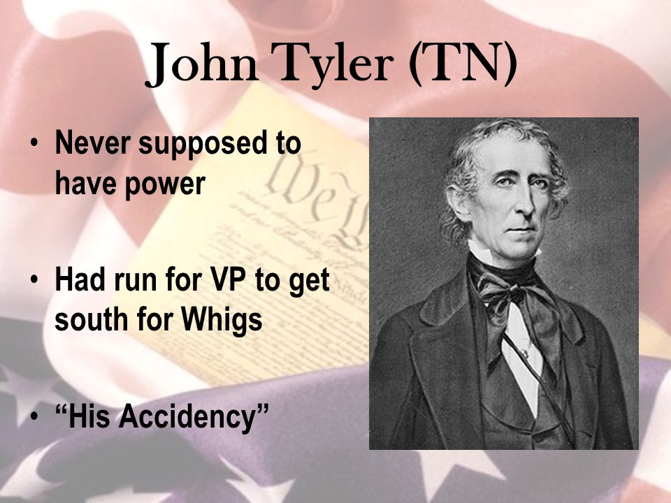 "John Tyler (TN) Never supposed to have power Had run for VP to get south for Whigs ""His Accidency"""