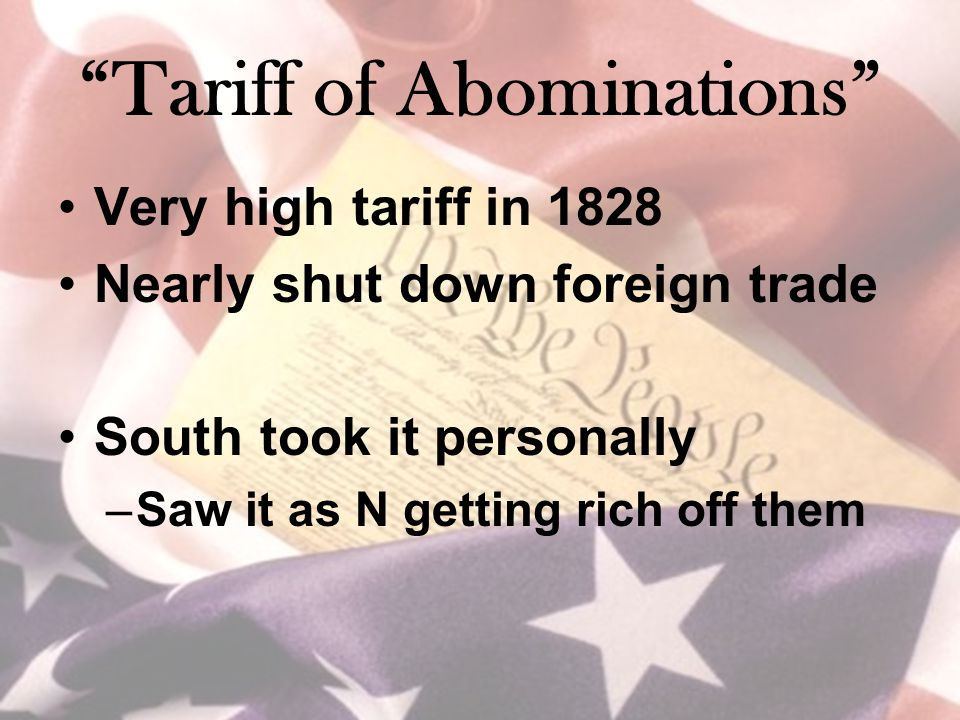 """Tariff of Abominations"" Very high tariff in 1828 Nearly shut down foreign trade South took it personally –Saw it as N getting rich off them"