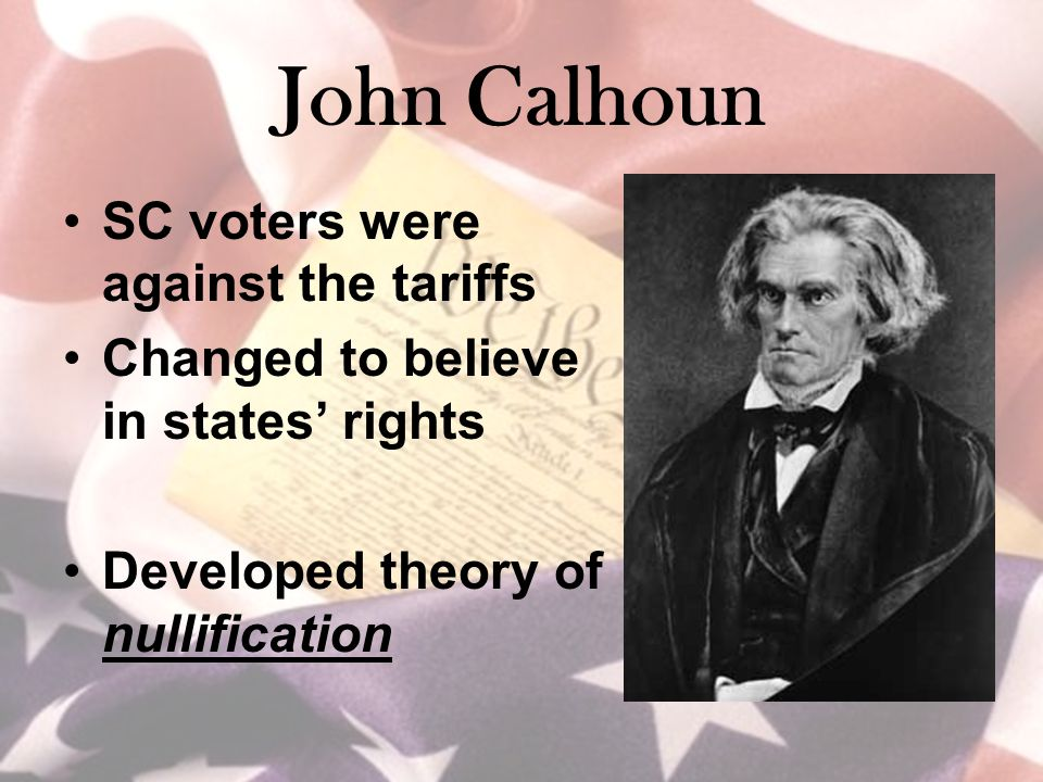 John Calhoun SC voters were against the tariffs Changed to believe in states' rights Developed theory of nullification