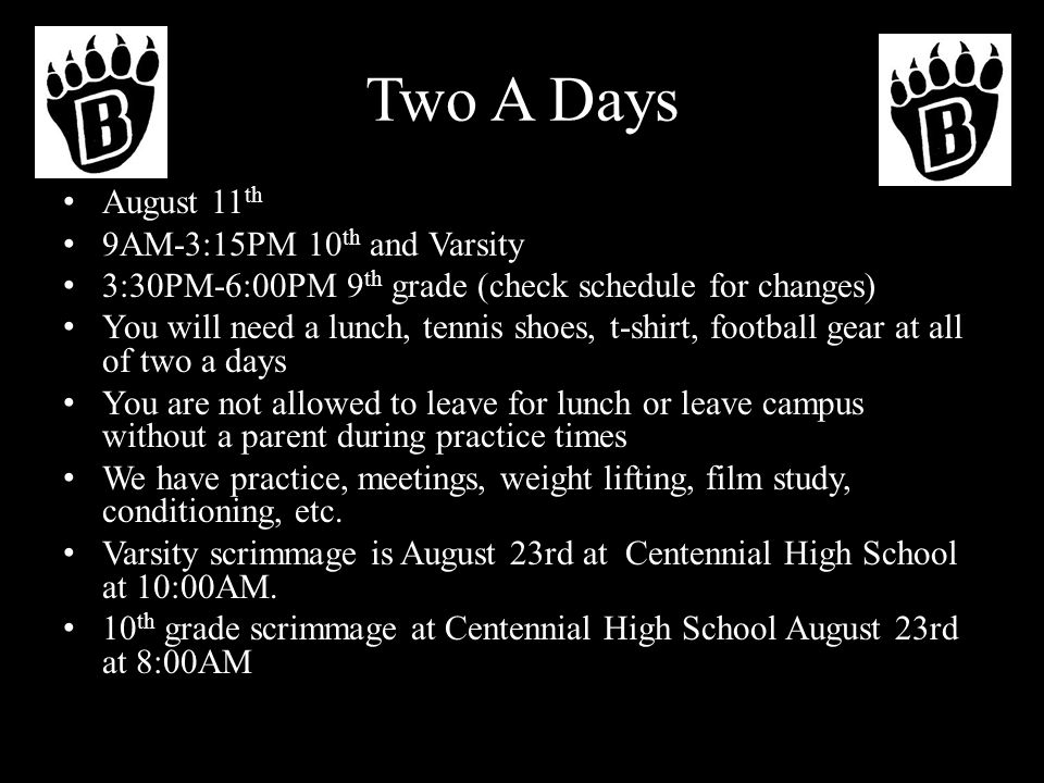 Two A Days August 11 th 9AM-3:15PM 10 th and Varsity 3:30PM-6:00PM 9 th grade (check schedule for changes) You will need a lunch, tennis shoes, t-shirt, football gear at all of two a days You are not allowed to leave for lunch or leave campus without a parent during practice times We have practice, meetings, weight lifting, film study, conditioning, etc.