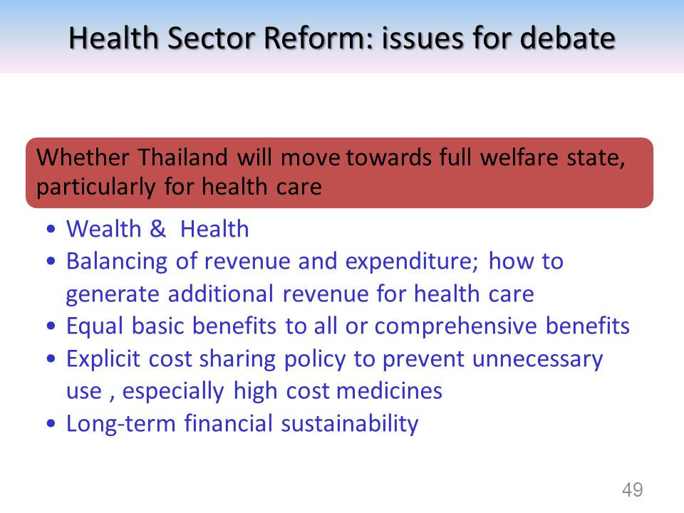 49 Health Sector Reform: issues for debate Whether Thailand will move towards full welfare state, particularly for health care Wealth & Health Balanci