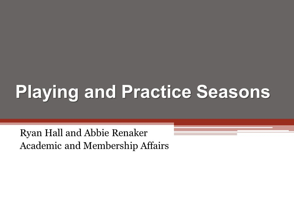 Playing and Practice Seasons Ryan Hall and Abbie Renaker Academic and Membership Affairs