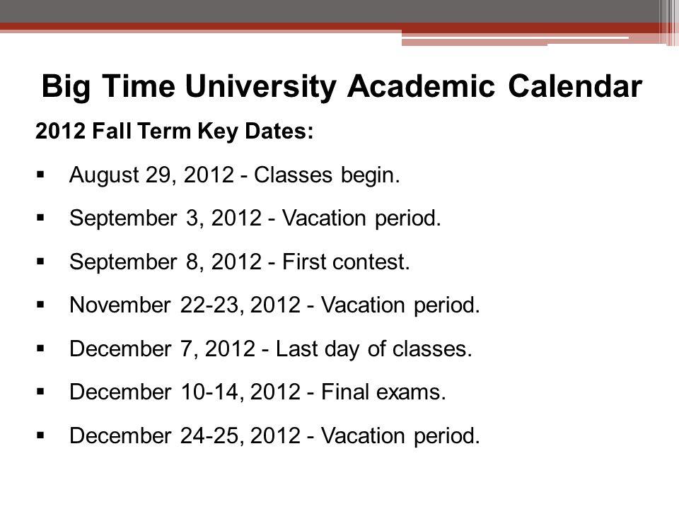 Big Time University Academic Calendar 2012 Fall Term Key Dates:  August 29, 2012 - Classes begin.
