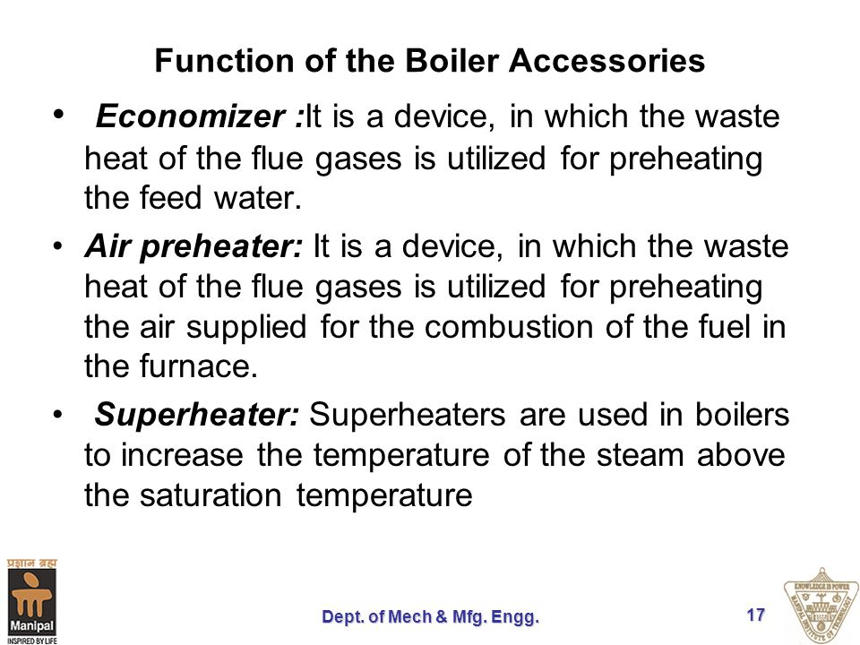 Dept. of Mech & Mfg. Engg. 17 Function of the Boiler Accessories Economizer :It is a device, in which the waste heat of the flue gases is utilized for