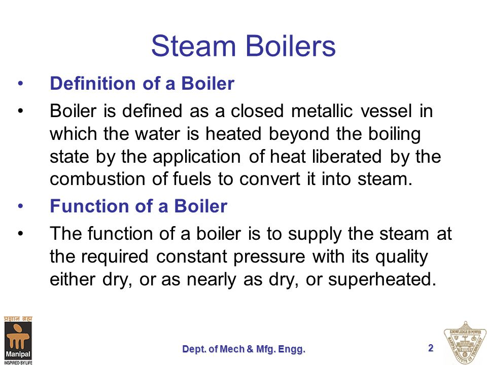 Dept. of Mech & Mfg. Engg. 2 Steam Boilers Definition of a Boiler Boiler is defined as a closed metallic vessel in which the water is heated beyond th