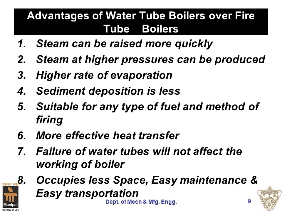 Dept. of Mech & Mfg. Engg. 9 Advantages of Water Tube Boilers over Fire Tube Boilers 1.Steam can be raised more quickly 2.Steam at higher pressures ca