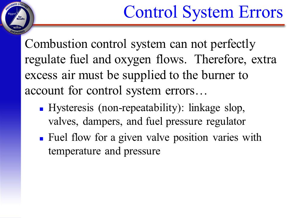 Control System Errors Combustion control system can not perfectly regulate fuel and oxygen flows. Therefore, extra excess air must be supplied to the