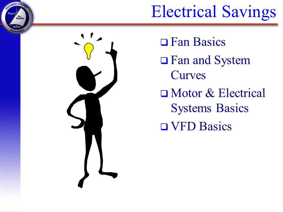 Electrical Savings q Fan Basics q Fan and System Curves q Motor & Electrical Systems Basics q VFD Basics