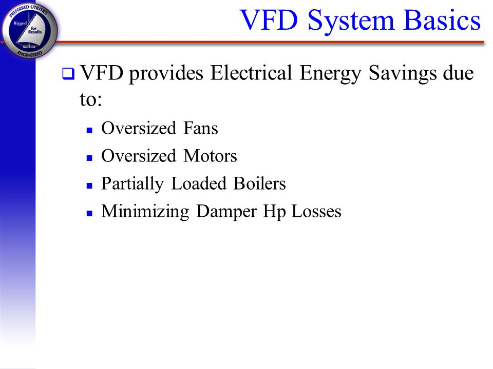 q VFD provides Electrical Energy Savings due to: n Oversized Fans n Oversized Motors n Partially Loaded Boilers n Minimizing Damper Hp Losses VFD Syst