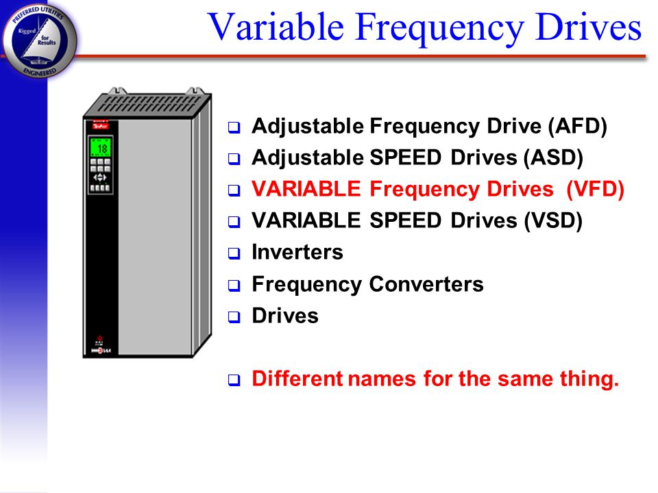 q Adjustable Frequency Drive (AFD) q Adjustable SPEED Drives (ASD) q VARIABLE Frequency Drives (VFD) q VARIABLE SPEED Drives (VSD) q Inverters q Frequ