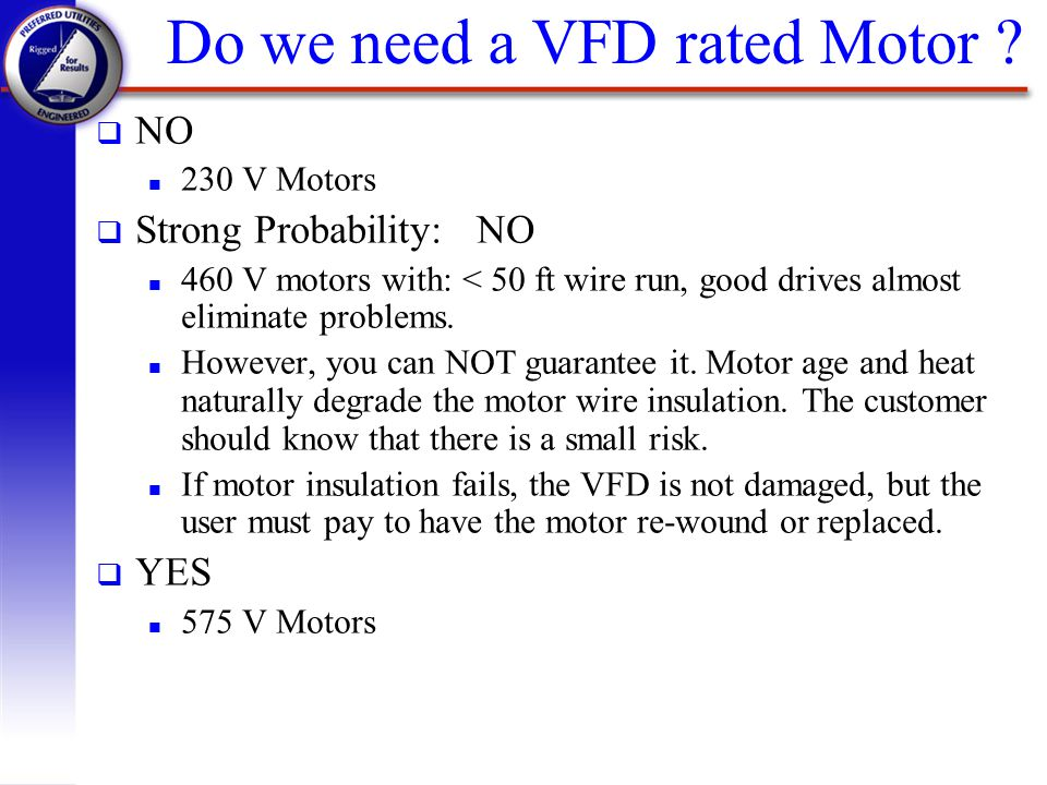 Do we need a VFD rated Motor ? q NO n 230 V Motors q Strong Probability: NO n 460 V motors with: < 50 ft wire run, good drives almost eliminate proble